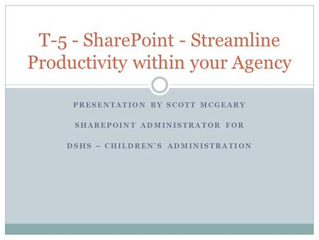 PRESENTATION BY SCOTT MCGEARY SHAREPOINT ADMINISTRATOR FOR DSHS – CHILDREN'S ADMINISTRATION T-5 - SharePoint - Streamline Productivity within your Agency.