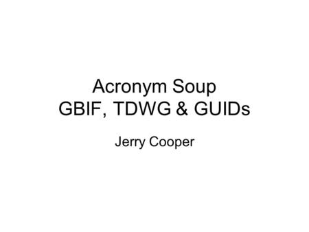 Acronym Soup GBIF, TDWG & GUIDs Jerry Cooper. Global Biodiversity Information Facility (GBIF) Established in 2000 through non-binding MOU (25 countries.