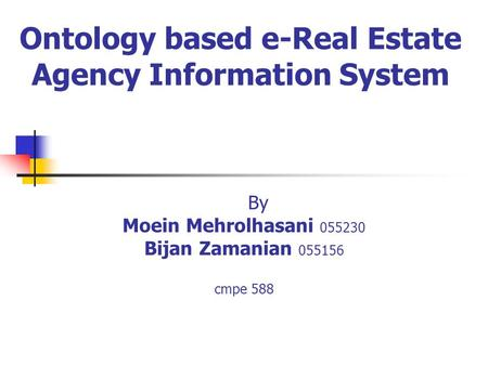 Ontology based e-Real Estate Agency Information System By Moein Mehrolhasani 055230 Bijan Zamanian 055156 cmpe 588.
