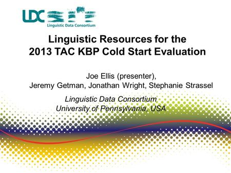 Linguistic Resources for the 2013 TAC KBP Cold Start Evaluation Joe Ellis (presenter), Jeremy Getman, Jonathan Wright, Stephanie Strassel Linguistic Data.