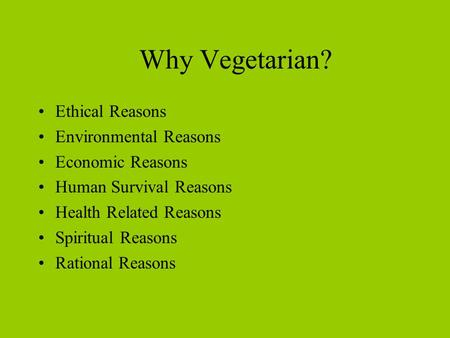 Why Vegetarian? Ethical Reasons Environmental Reasons Economic Reasons Human Survival Reasons Health Related Reasons Spiritual Reasons Rational Reasons.