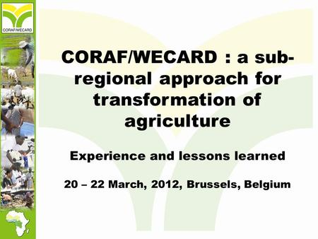 CORAF/WECARD : a sub- regional approach for transformation of agriculture Experience and lessons learned 20 – 22 March, 2012, Brussels, Belgium.