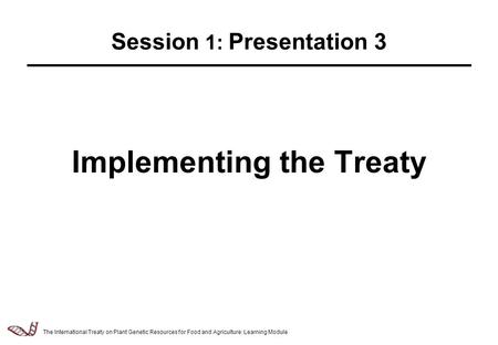 Law & Policy of Relevance to the Management of Plant Genetic Resources - 2.5.1 Implementing the Treaty Session 1: Presentation 3 The International Treaty.