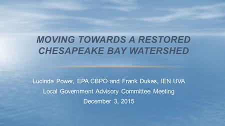 Lucinda Power, EPA CBPO and Frank Dukes, IEN UVA Local Government Advisory Committee Meeting December 3, 2015 MOVING TOWARDS A RESTORED CHESAPEAKE BAY.