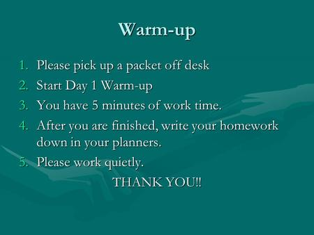 Warm-up 1.Please pick up a packet off desk 2.Start Day 1 Warm-up 3.You have 5 minutes of work time. 4.After you are finished, write your homework down.