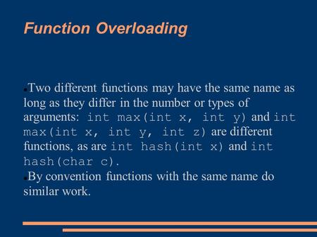 Function Overloading Two different functions may have the same name as long as they differ in the number or types of arguments: int max(int x, int y) and.