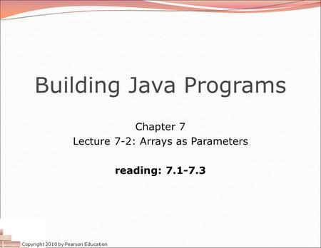 Copyright 2010 by Pearson Education Building Java Programs Chapter 7 Lecture 7-2: Arrays as Parameters reading: 7.1-7.3.