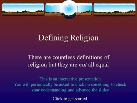 Defining Religion There are countless definitions of religion but they are not all equal This is an interactive presentation You will periodically be.