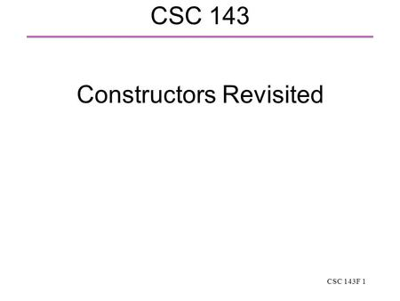 CSC 143F 1 CSC 143 Constructors Revisited. CSC 143F 2 Constructors In C++, the constructor is a special function automatically called when a class instance.