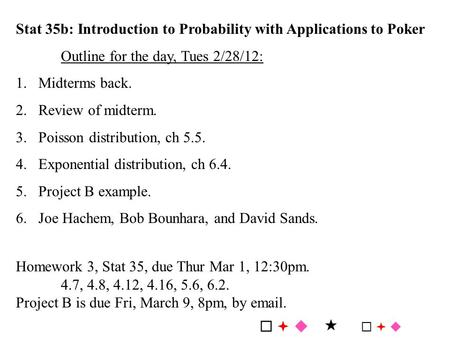 Stat 35b: Introduction to Probability with Applications to Poker Outline for the day, Tues 2/28/12: 1.Midterms back. 2.Review of midterm. 3.Poisson distribution,