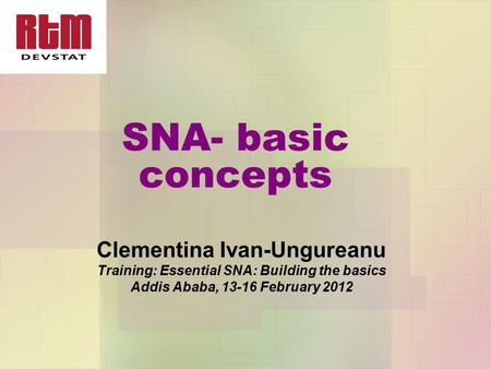SNA- basic concepts Clementina Ivan-Ungureanu Training: Essential SNA: Building the basics Addis Ababa, 13-16 February 2012.