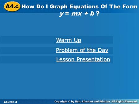 A4.c How Do I Graph Equations Of The Form y = mx + b ? Course 3 Warm Up Warm Up Problem of the Day Problem of the Day Lesson Presentation Lesson Presentation.