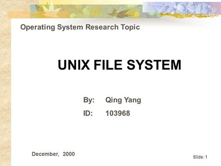 Slide: 1 UNIX FILE SYSTEM By:Qing Yang ID:103968 Operating System Research Topic December, 2000.