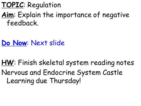 TOPIC: Regulation Aim: Explain the importance of negative feedback. Do Now: Next slide HW: Finish skeletal system reading notes Nervous and Endocrine System.