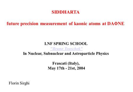 SIDDHARTA future precision measurement of kaonic atoms at DA  NE Florin Sirghi LNF SPRING SCHOOL Bruno Touschek In Nuclear, Subnuclear and Astroparticle.