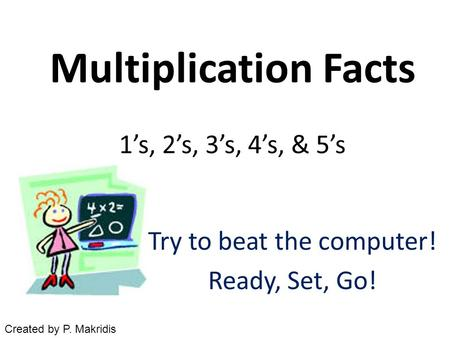 Multiplication Facts 1's, 2's, 3's, 4's, & 5's Try to beat the computer! Ready, Set, Go! Created by P. Makridis.