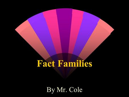 Fact Families By Mr. Cole. Definitions w Addend - Any number being added. 6 + 5 = 11 w Inverse Operation - An opposite operation that undoes another.