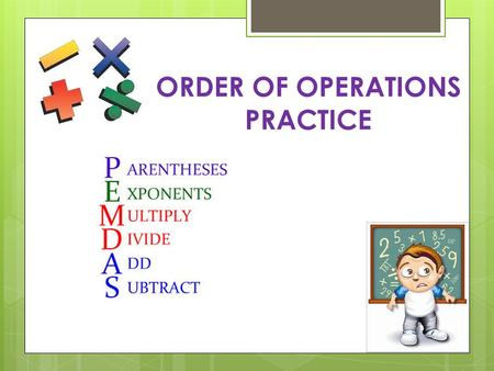 ORDER OF OPERATIONS PRACTICE. 15 ÷ 5 = 7 x 4 ÷ (2 + 5) 1 PEMDAS Which operation would you perform first?