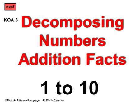 Decomposing Numbers Addition Facts © Math As A Second Language All Rights Reserved next 1 to 10 KOA 3.