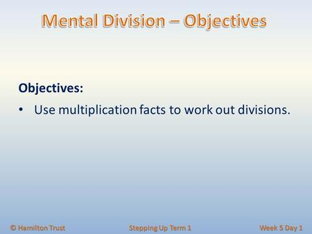 Objectives: Use multiplication facts to work out divisions. © Hamilton Trust Stepping Up Term 1 Week 5 Day 1.