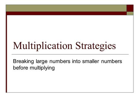 Multiplication Strategies Breaking large numbers into smaller numbers before multiplying.