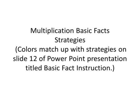 Multiplication Basic Facts Strategies (Colors match up with strategies on slide 12 of Power Point presentation titled Basic Fact Instruction.)