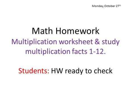 Monday, October 27th Math Homework Multiplication worksheet & study multiplication facts 1-12. Students: HW ready to check.
