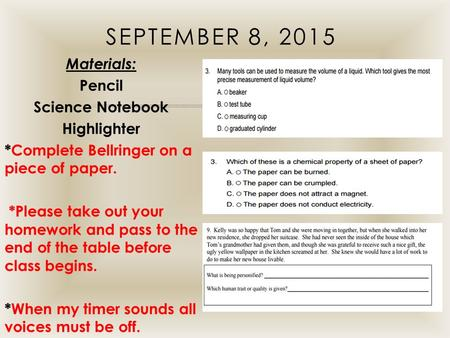 September 8, 2015 Materials: Pencil Science Notebook Highlighter *Complete Bellringer on a piece of paper. *Please take out your homework and pass to the.