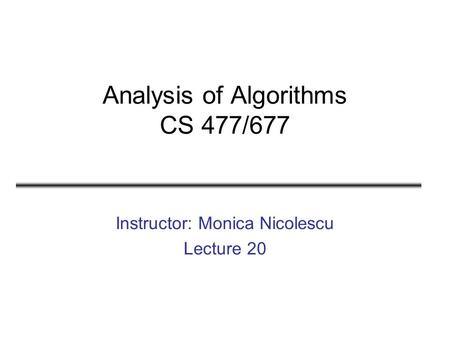 Analysis of Algorithms CS 477/677 Instructor: Monica Nicolescu Lecture 20.