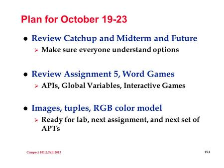 Compsci 101.2, Fall 2015 15.1 Plan for October 19-23 l Review Catchup and Midterm and Future  Make sure everyone understand options l Review Assignment.