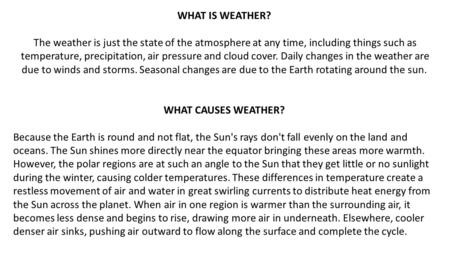 WHAT IS WEATHER? The weather is just the state of the atmosphere at any time, including things such as temperature, precipitation, air pressure and cloud.