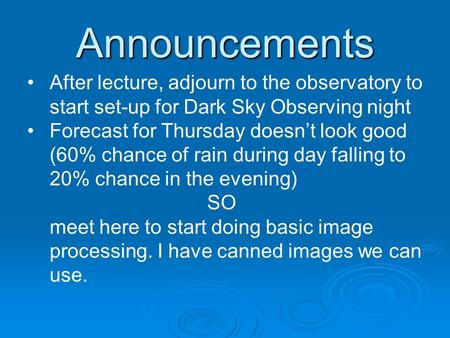Announcements After lecture, adjourn to the observatory to start set-up for Dark Sky Observing night Forecast for Thursday doesn't look good (60% chance.