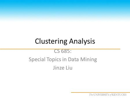 CS685 : Special Topics in Data Mining, UKY The UNIVERSITY of KENTUCKY Clustering Analysis CS 685: Special Topics in Data Mining Jinze Liu.