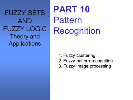 PART 10 Pattern Recognition 1. Fuzzy clustering 2. Fuzzy pattern recognition 3. Fuzzy image processing FUZZY SETS AND FUZZY LOGIC Theory and Applications.