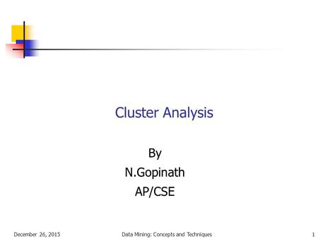 December 26, 2015Data Mining: Concepts and Techniques1 Cluster Analysis By N.Gopinath AP/CSE.