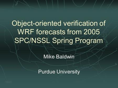 Object-oriented verification of WRF forecasts from 2005 SPC/NSSL Spring Program Mike Baldwin Purdue University.