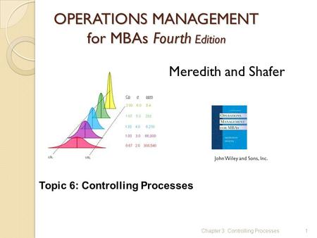 OPERATIONS MANAGEMENT for MBAs Fourth Edition 1 Meredith and Shafer John Wiley and Sons, Inc. Chapter 3: Controlling Processes Topic 6: Controlling Processes.