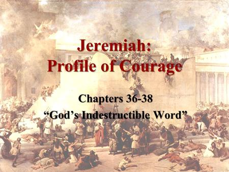 "Jeremiah: Profile of Courage Chapters 36-38 ""God's Indestructible Word"""