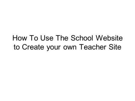 How To Use The School Website to Create your own Teacher Site.
