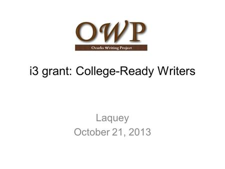 I3 grant: College-Ready Writers Laquey October 21, 2013.
