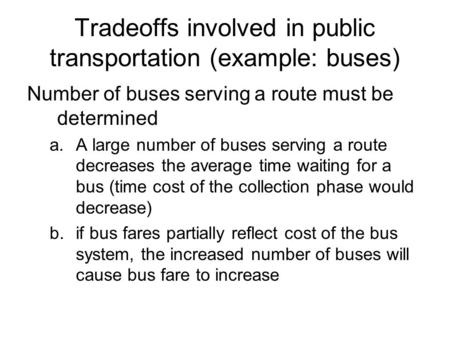Tradeoffs involved in public transportation (example: buses) Number of buses serving a route must be determined a.A large number of buses serving a route.