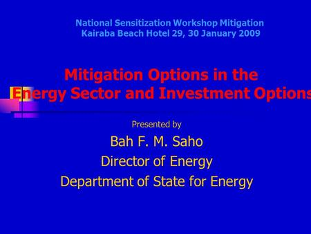 Presented by Bah F. M. Saho Director of Energy Department of State for Energy National Sensitization Workshop Mitigation Kairaba Beach Hotel 29, 30 January.