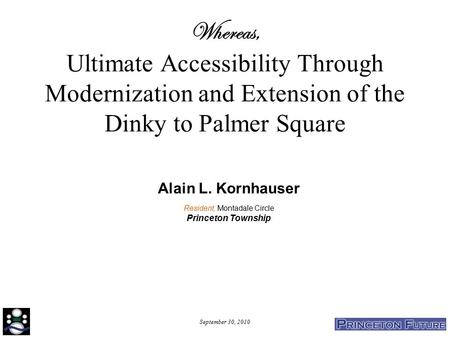 September 30, 2010 Whereas, Ultimate Accessibility Through Modernization and Extension of the Dinky to Palmer Square Alain L. Kornhauser Resident, Montadale.