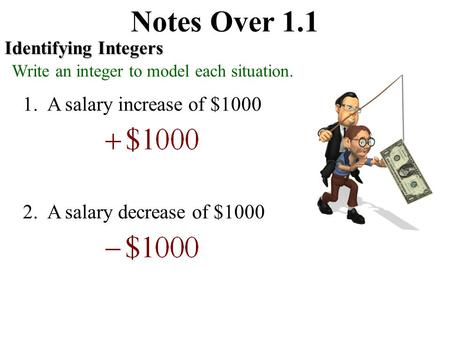 Notes Over 1.1 Identifying Integers Write an integer to model each situation. 1. A salary increase of $1000 2. A salary decrease of $1000.