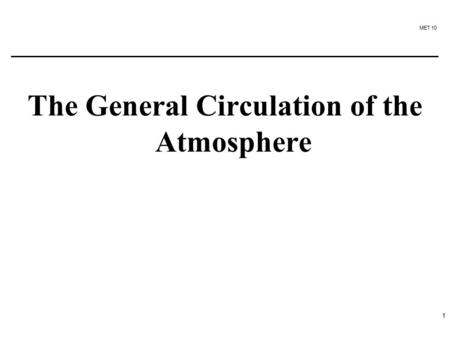 MET 10 1 The General Circulation of the Atmosphere.