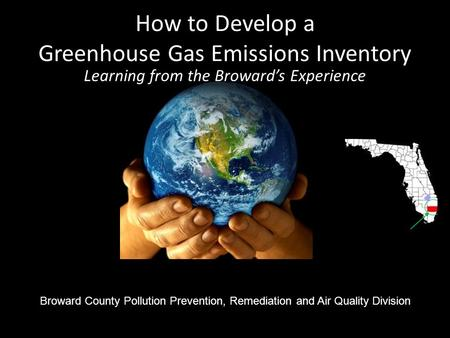How to Develop a Greenhouse Gas Emissions Inventory AAAAAAAAAAAAAAAAAAAAAAAAAAAAAAAAAAAA Broward County Pollution Prevention, Remediation and Air Quality.