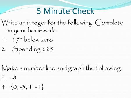 5 Minute Check Write an integer for the following. Complete on your homework. 1. 17˚ below zero 2. Spending $25 Make a number line and graph the following.