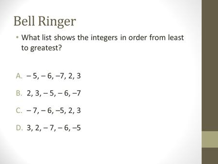 Bell Ringer What list shows the integers in order from least to greatest? A.– 5, – 6, –7, 2, 3 B.2, 3, – 5, – 6, –7 C.– 7, – 6, –5, 2, 3 D.3, 2, – 7, –