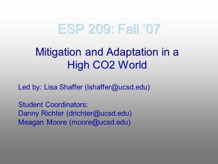 ESP 209: Fall '07 Mitigation and Adaptation in a High CO2 World Led by: Lisa Shaffer Student Coordinators: Danny Richter