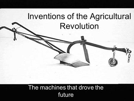 Inventions of the Agricultural Revolution The machines that drove the future.